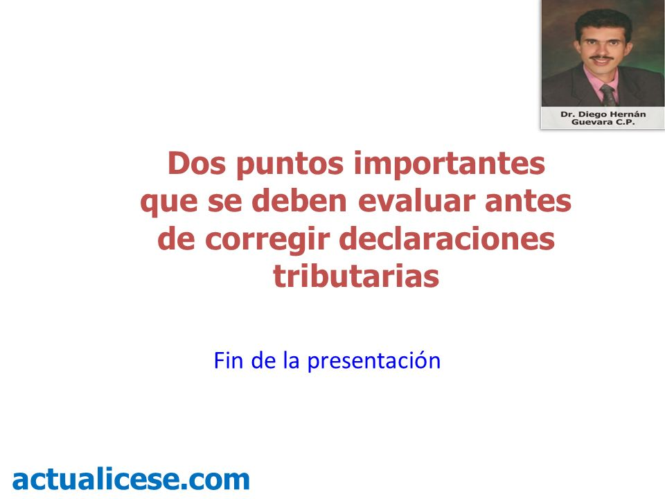 Dos puntos importantes que se deben evaluar antes de corregir declaraciones tributarias actualicese.com Fin de la presentación