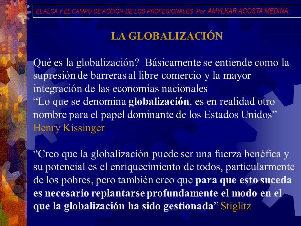 EL ALCA Y EL CAMPO DE ACCIÓN DE LOS PROFESIONALES. Por AMYLKAR ACOSTA MEDINA. LA GLOBALIZACIÓN Qué es la globalización? Básicamente se entiende como l
