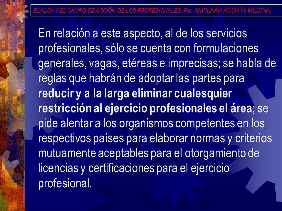EL ALCA Y EL CAMPO DE ACCIÓN DE LOS PROFESIONALES. Por AMYLKAR ACOSTA MEDINA. En relación a este aspecto, al de los servicios profesionales, sólo se c