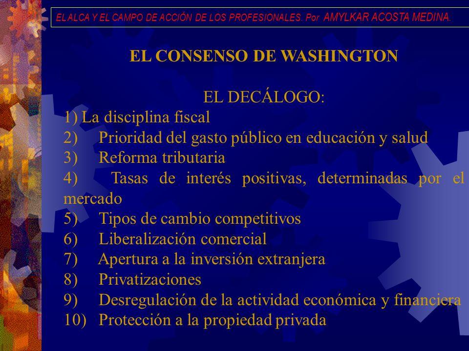 EL ALCA Y EL CAMPO DE ACCIÓN DE LOS PROFESIONALES. Por AMYLKAR ACOSTA MEDINA. EL CONSENSO DE WASHINGTON EL DECÁLOGO: 1) La disciplina fiscal 2) Priori