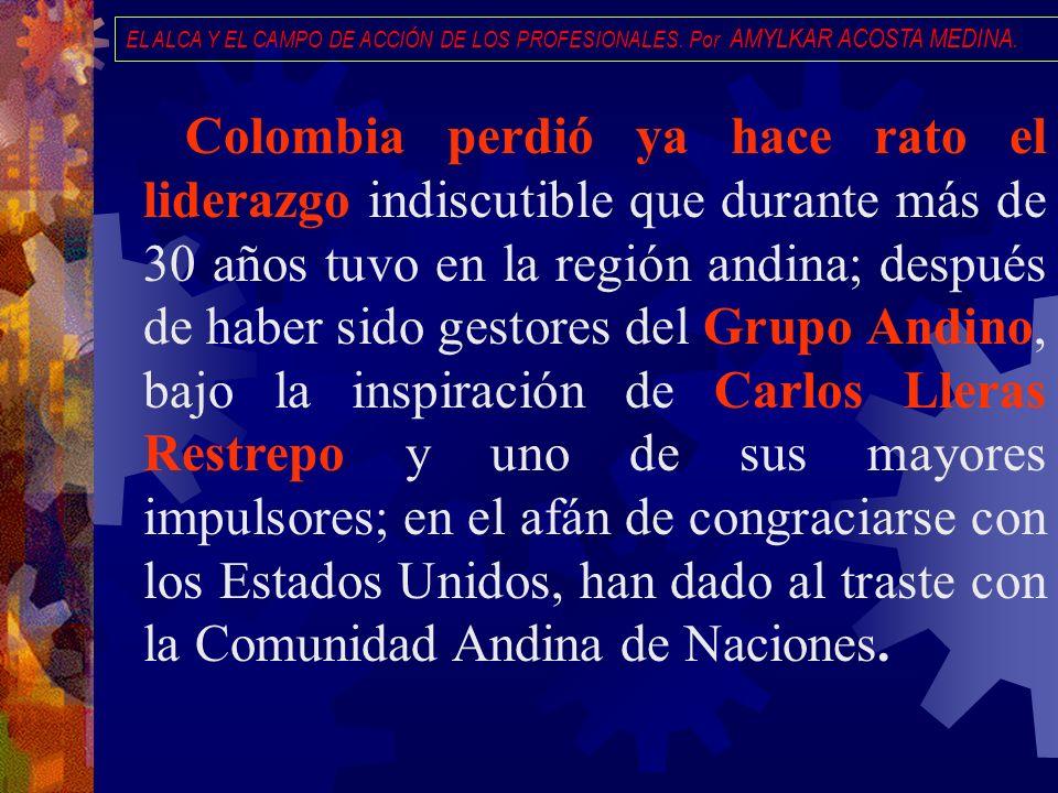 EL ALCA Y EL CAMPO DE ACCIÓN DE LOS PROFESIONALES. Por AMYLKAR ACOSTA MEDINA. Colombia perdió ya hace rato el liderazgo indiscutible que durante más d