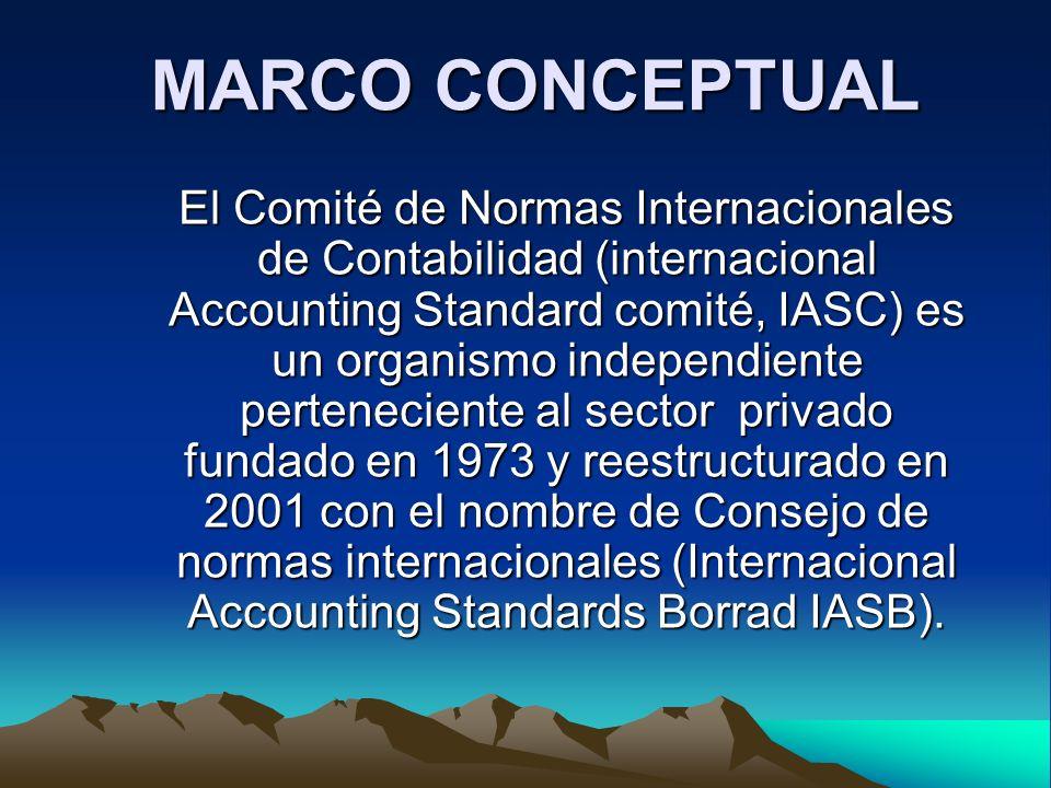 MARCO CONCEPTUAL El Comité de Normas Internacionales de Contabilidad (internacional Accounting Standard comité, IASC) es un organismo independiente pe