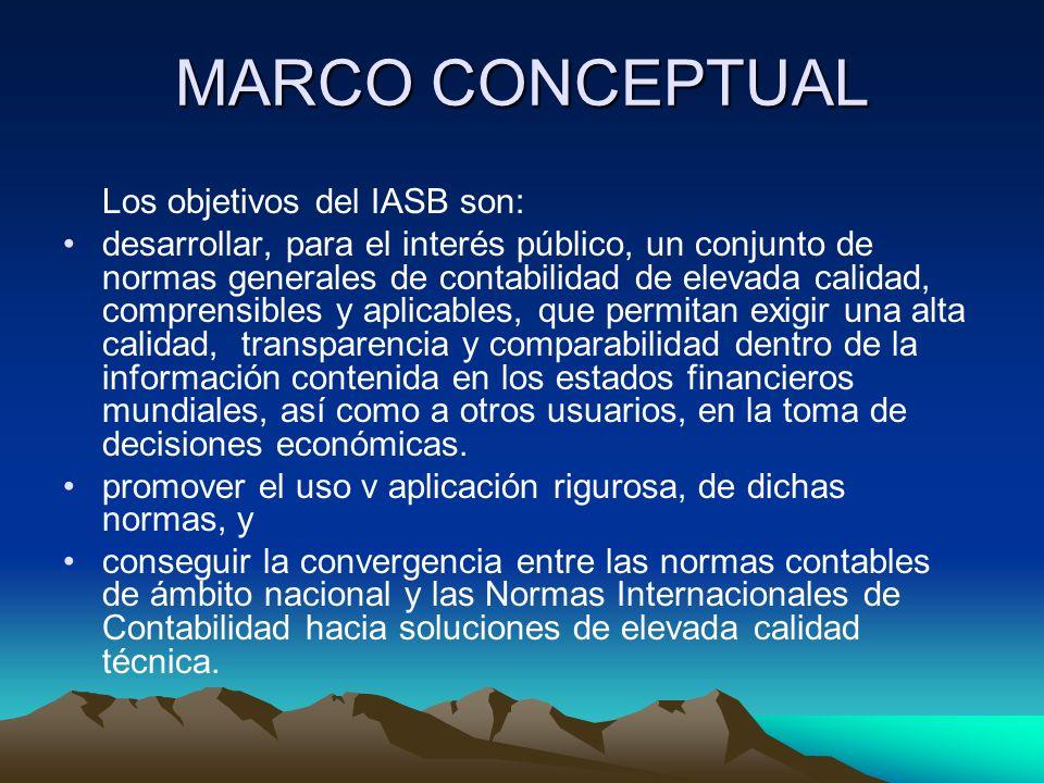 MARCO CONCEPTUAL Los objetivos del IASB son: desarrollar, para el interés público, un conjunto de normas generales de contabilidad de elevada calidad,