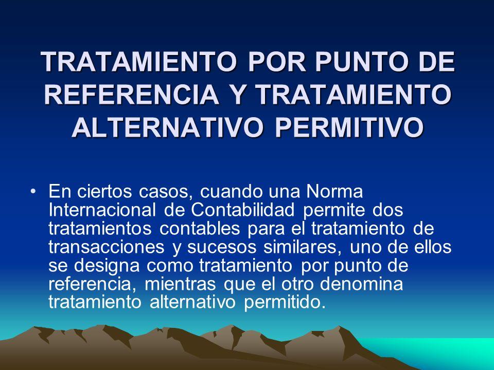 TRATAMIENTO POR PUNTO DE REFERENCIA Y TRATAMIENTO ALTERNATIVO PERMITIVO En ciertos casos, cuando una Norma Internacional de Contabilidad permite dos t
