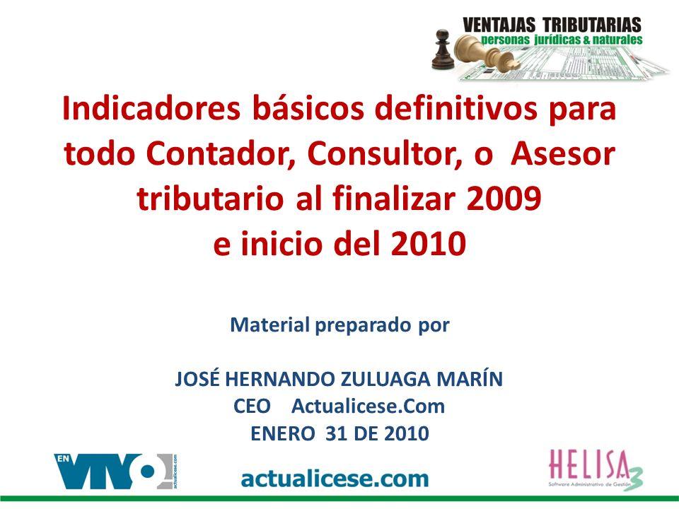 Indicadores básicos definitivos para todo Contador, Consultor, o Asesor tributario al finalizar 2009 e inicio del 2010 Material preparado por JOSÉ HERNANDO ZULUAGA MARÍN CEO Actualicese.Com ENERO 31 DE 2010