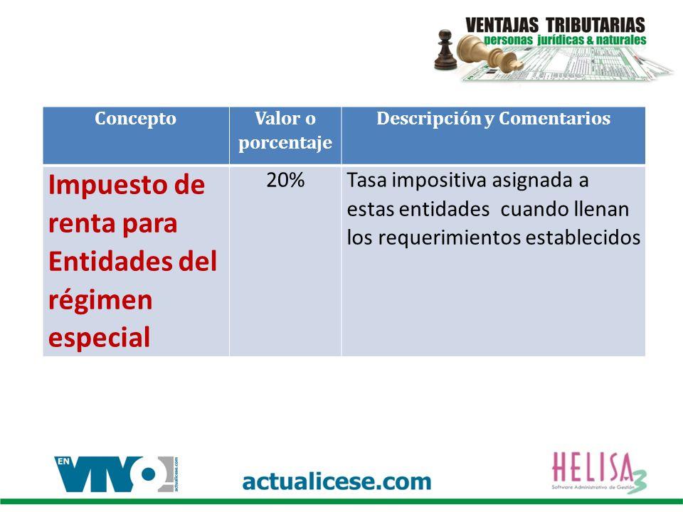 Concepto Valor o porcentaje Descripción y Comentarios Impuesto de renta para Entidades del régimen especial 20%Tasa impositiva asignada a estas entidades cuando llenan los requerimientos establecidos