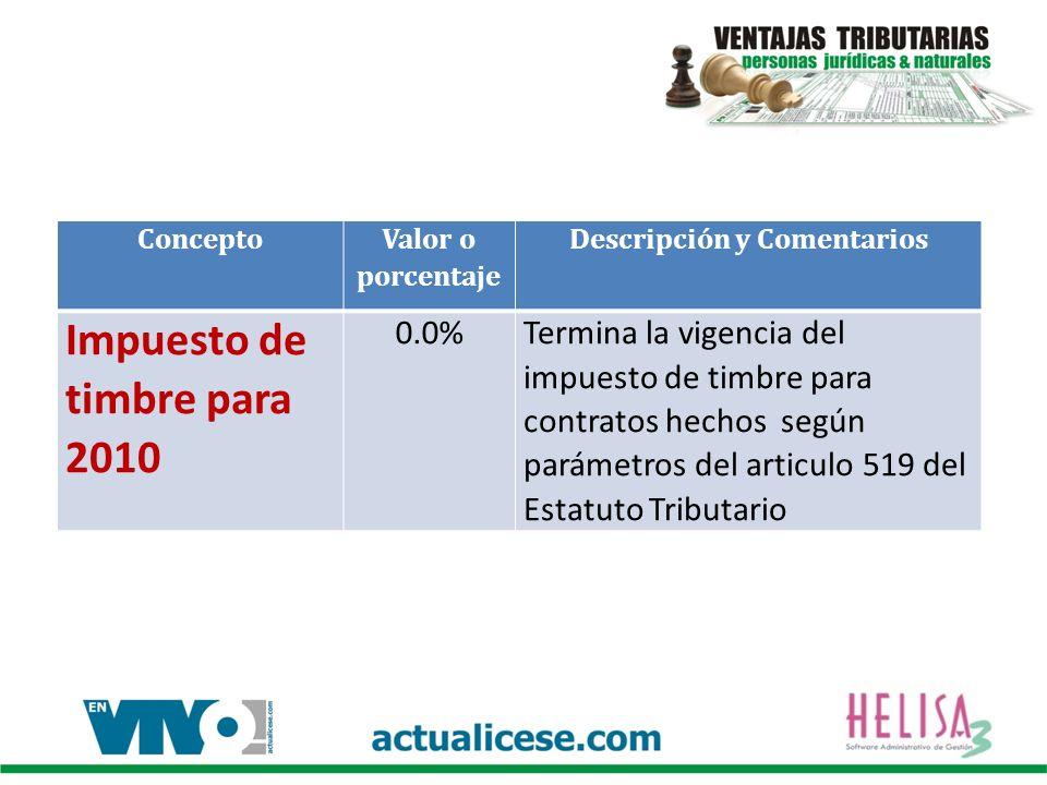 Concepto Valor o porcentaje Descripción y Comentarios Impuesto de timbre para 2010 0.0%Termina la vigencia del impuesto de timbre para contratos hechos según parámetros del articulo 519 del Estatuto Tributario