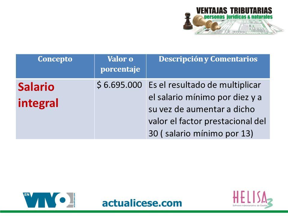 Concepto Valor o porcentaje Descripción y Comentarios Salario integral $ 6.695.000Es el resultado de multiplicar el salario mínimo por diez y a su vez de aumentar a dicho valor el factor prestacional del 30 ( salario mínimo por 13)