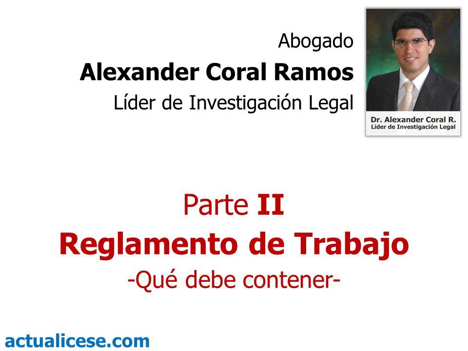 actualicese.com Parte II Reglamento de Trabajo -Qué debe contener- Abogado Alexander Coral Ramos Líder de Investigación Legal