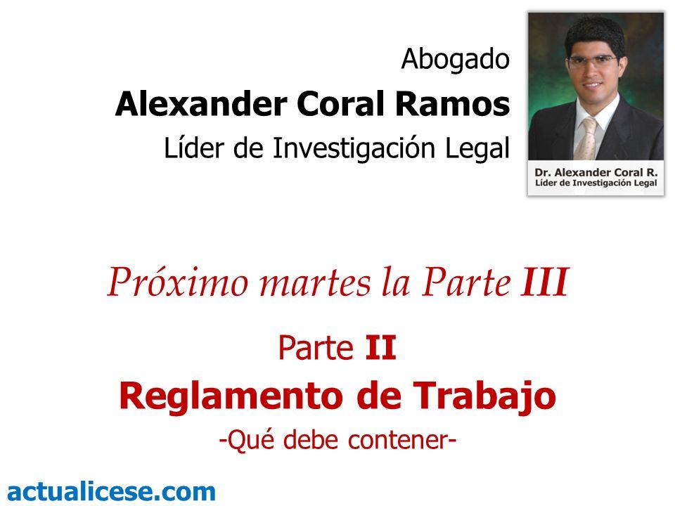 actualicese.com Próximo martes la Parte III Parte II Reglamento de Trabajo -Qué debe contener- Abogado Alexander Coral Ramos Líder de Investigación Le