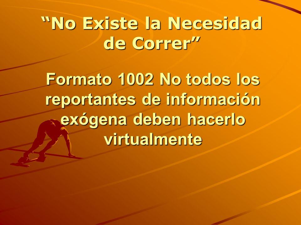Formato 1002 No todos los reportantes de información exógena deben hacerlo virtualmente No Existe la Necesidad de Correr