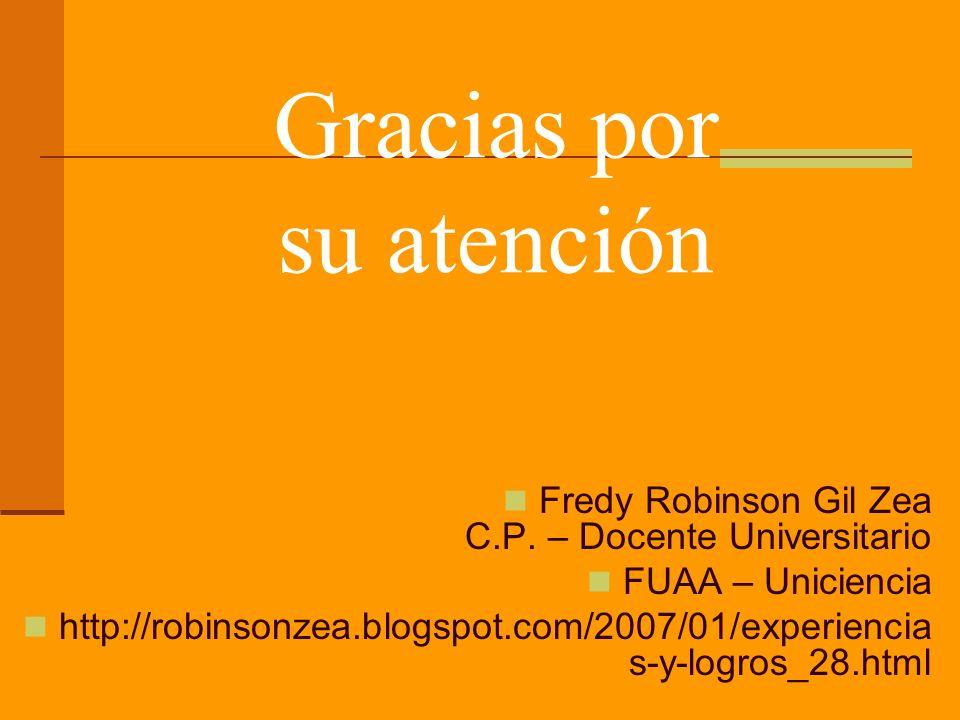 Fredy Robinson Gil Zea C.P. – Docente Universitario FUAA – Uniciencia http://robinsonzea.blogspot.com/2007/01/experiencia s-y-logros_28.html Gracias p