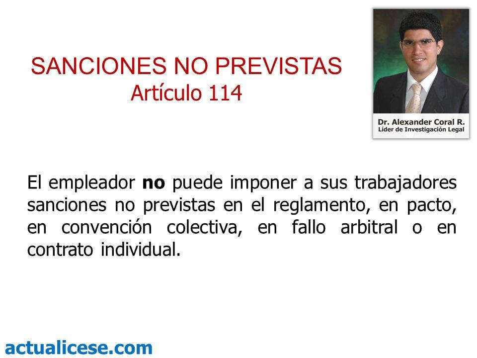 actualicese.com SANCIONES NO PREVISTAS Artículo 114 El empleador no puede imponer a sus trabajadores sanciones no previstas en el reglamento, en pacto