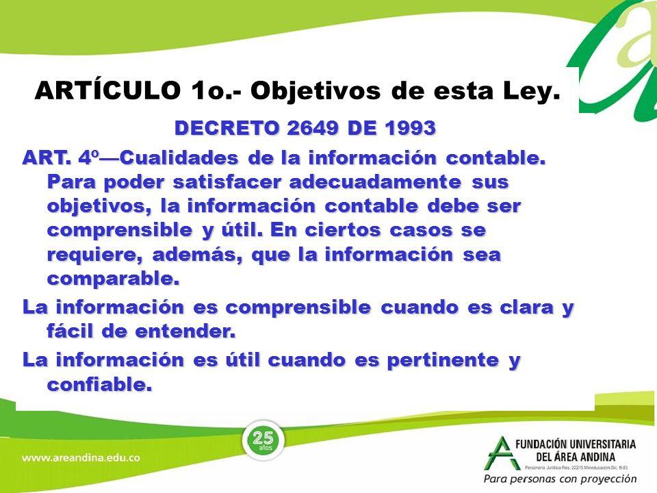ARTÍCULO 1o.- Objetivos de esta Ley. DECRETO 2649 DE 1993 ART. 4ºCualidades de la información contable. Para poder satisfacer adecuadamente sus objeti