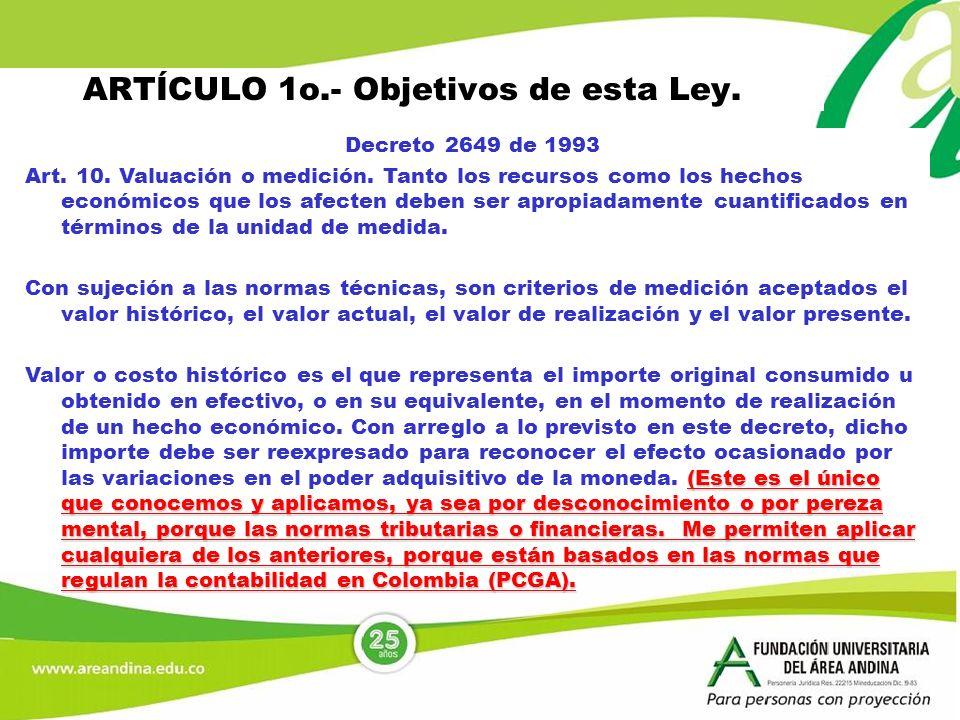 ARTÍCULO 1o.- Objetivos de esta Ley. Decreto 2649 de 1993 Art. 10. Valuación o medición. Tanto los recursos como los hechos económicos que los afecten