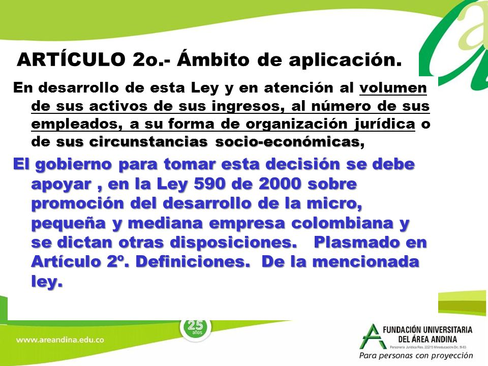 ARTÍCULO 2o.- Ámbito de aplicación. sus circunstancias socio-económicas En desarrollo de esta Ley y en atención al volumen de sus activos de sus ingre