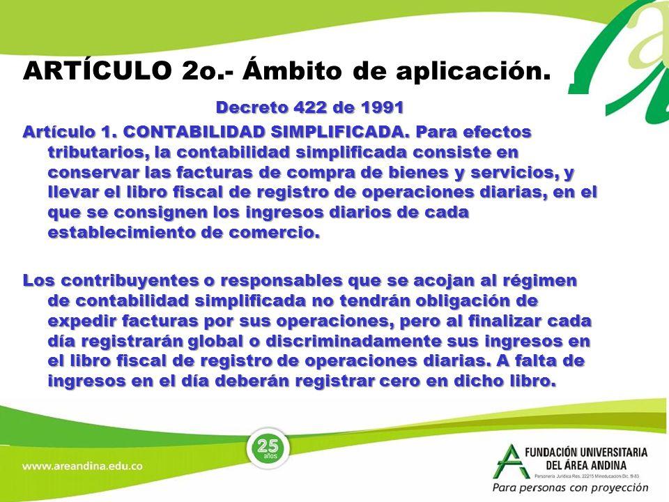 ARTÍCULO 2o.- Ámbito de aplicación. Decreto 422 de 1991 Artículo 1. CONTABILIDAD SIMPLIFICADA. Para efectos tributarios, la contabilidad simplificada