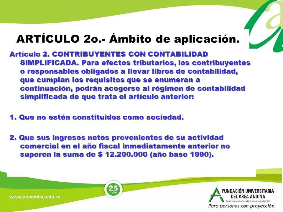 ARTÍCULO 2o.- Ámbito de aplicación. Artículo 2. CONTRIBUYENTES CON CONTABILIDAD SIMPLIFICADA. Para efectos tributarios, los contribuyentes o responsab