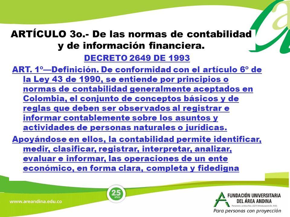 ARTÍCULO 3o.- De las normas de contabilidad y de información financiera. DECRETO 2649 DE 1993 ART. 1ºDefinición. De conformidad con el artículo 6º de