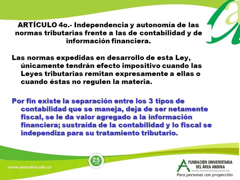 ARTÍCULO 4o.- Independencia y autonomía de las normas tributarias frente a las de contabilidad y de información financiera. Las normas expedidas en de
