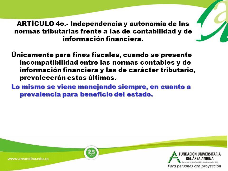 ARTÍCULO 4o.- Independencia y autonomía de las normas tributarias frente a las de contabilidad y de información financiera. Únicamente para fines fisc