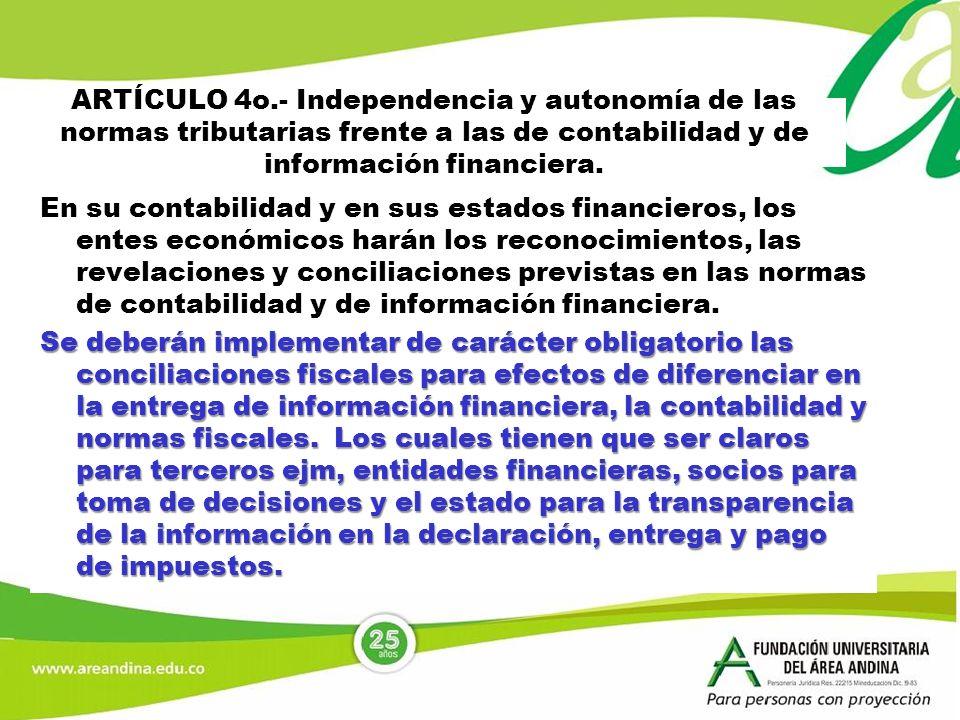 ARTÍCULO 4o.- Independencia y autonomía de las normas tributarias frente a las de contabilidad y de información financiera. En su contabilidad y en su