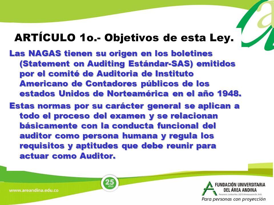 ARTÍCULO 1o.- Objetivos de esta Ley. Las NAGAS tienen su origen en los boletines (Statement on Auditing Estándar-SAS) emitidos por el comité de Audito