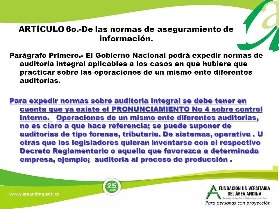 ARTÍCULO 6o.-De las normas de aseguramiento de información. Parágrafo Primero.- El Gobierno Nacional podrá expedir normas de auditoría integral aplica