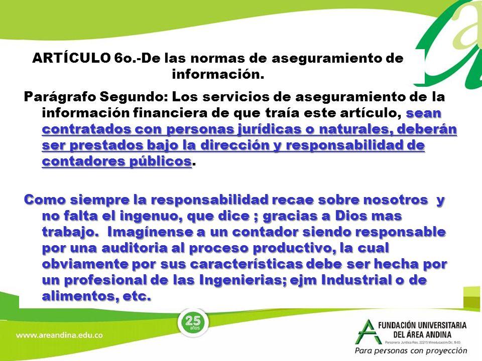ARTÍCULO 6o.-De las normas de aseguramiento de información. sean contratados con personas jurídicas o naturales, deberán ser prestados bajo la direcci