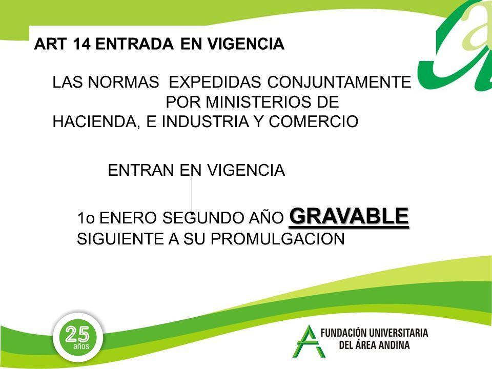 ART 14 ENTRADA EN VIGENCIA LAS NORMAS EXPEDIDAS CONJUNTAMENTE POR MINISTERIOS DE HACIENDA, E INDUSTRIA Y COMERCIO ENTRAN EN VIGENCIA GRAVABLE 1o ENERO