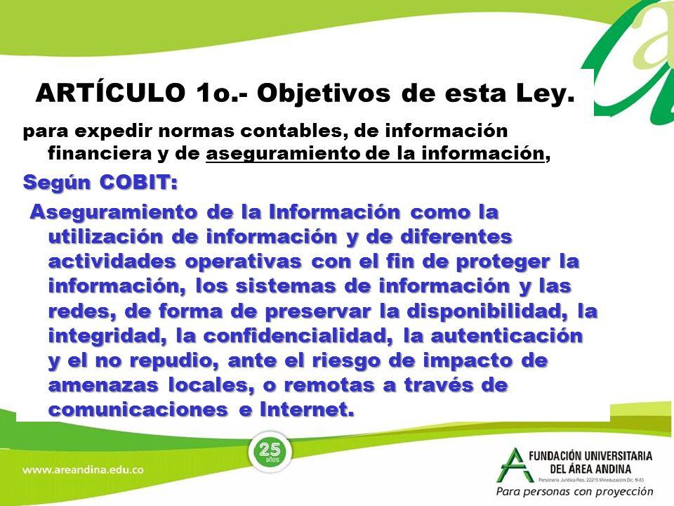 ARTÍCULO 1o.- Objetivos de esta Ley. para expedir normas contables, de información financiera y de aseguramiento de la información, Según COBIT: Asegu