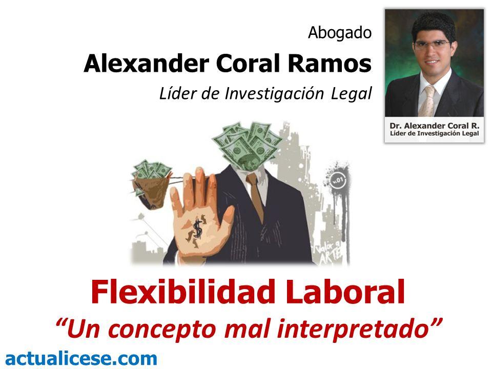 actualicese.com Flexibilidad Laboral Un concepto mal interpretado Abogado Alexander Coral Ramos Líder de Investigación Legal