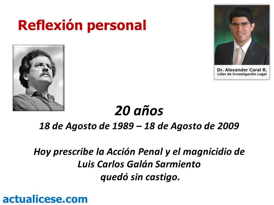 actualicese.com 20 años 18 de Agosto de 1989 – 18 de Agosto de 2009 Hoy prescribe la Acción Penal y el magnicidio de Luis Carlos Galán Sarmiento quedó