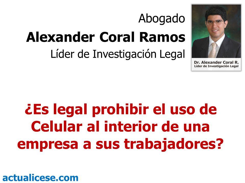 actualicese.com ¿Es legal prohibir el uso de Celular al interior de una empresa a sus trabajadores? Abogado Alexander Coral Ramos Líder de Investigaci