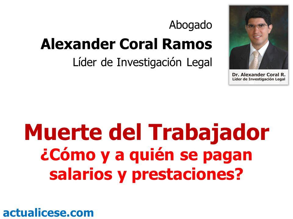 actualicese.com Muerte del Trabajador ¿Cómo y a quién se pagan salarios y prestaciones? Abogado Alexander Coral Ramos Líder de Investigación Legal