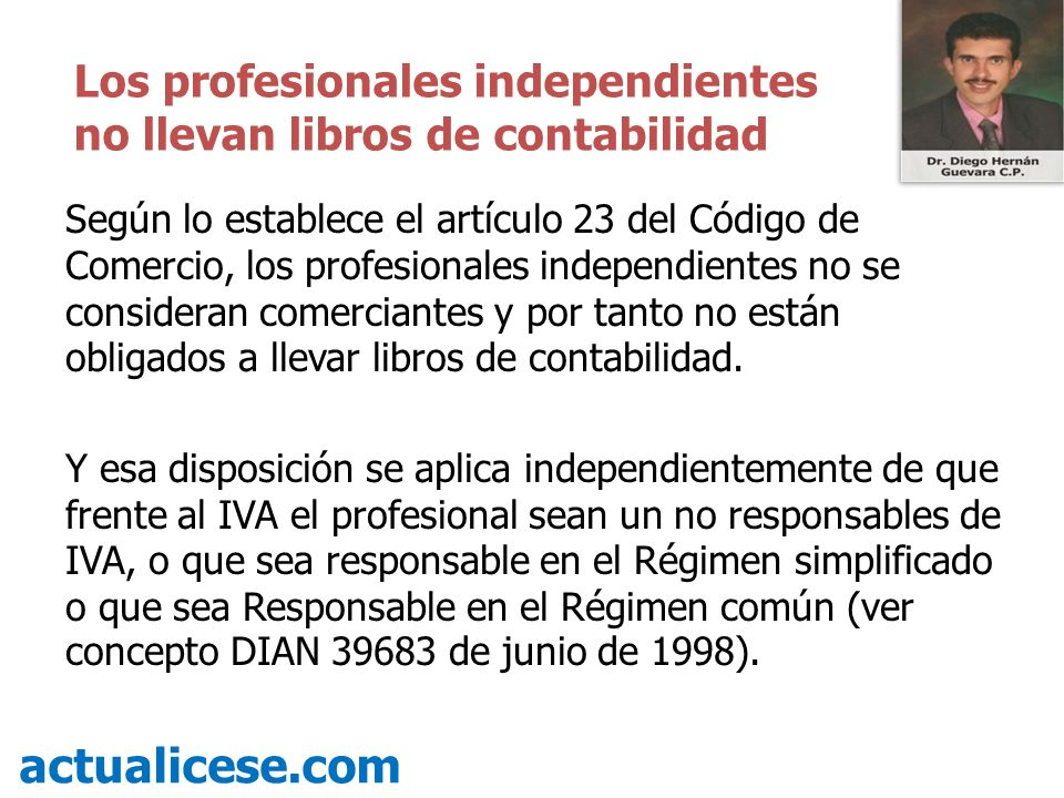 Según lo establece el artículo 23 del Código de Comercio, los profesionales independientes no se consideran comerciantes y por tanto no están obligado
