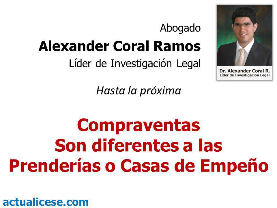 actualicese.com Hasta la próxima Compraventas Son diferentes a las Prenderías o Casas de Empeño Abogado Alexander Coral Ramos Líder de Investigación L