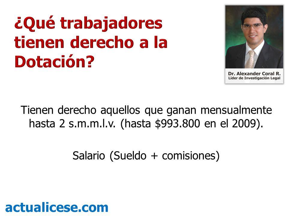 Tienen derecho aquellos que ganan mensualmente hasta 2 s.m.m.l.v. (hasta $993.800 en el 2009). Salario (Sueldo + comisiones) actualicese.com