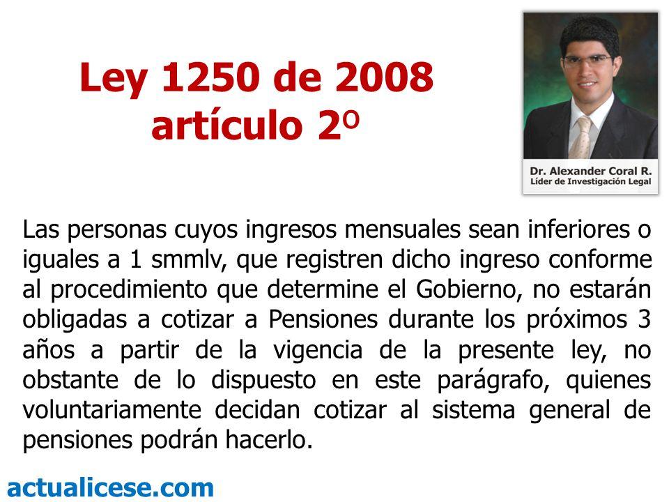 actualicese.com Ley 1250 de 2008 artículo 2º Las personas cuyos ingresos mensuales sean inferiores o iguales a 1 smmlv, que registren dicho ingreso co