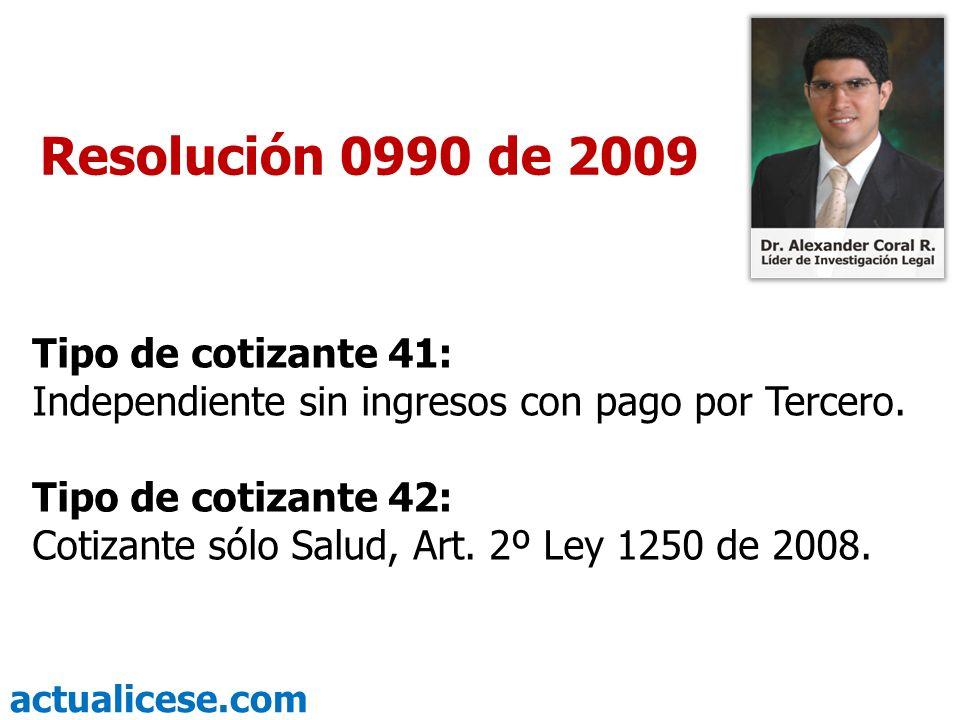 actualicese.com Resolución 0990 de 2009 Tipo de cotizante 41: Independiente sin ingresos con pago por Tercero. Tipo de cotizante 42: Cotizante sólo Sa