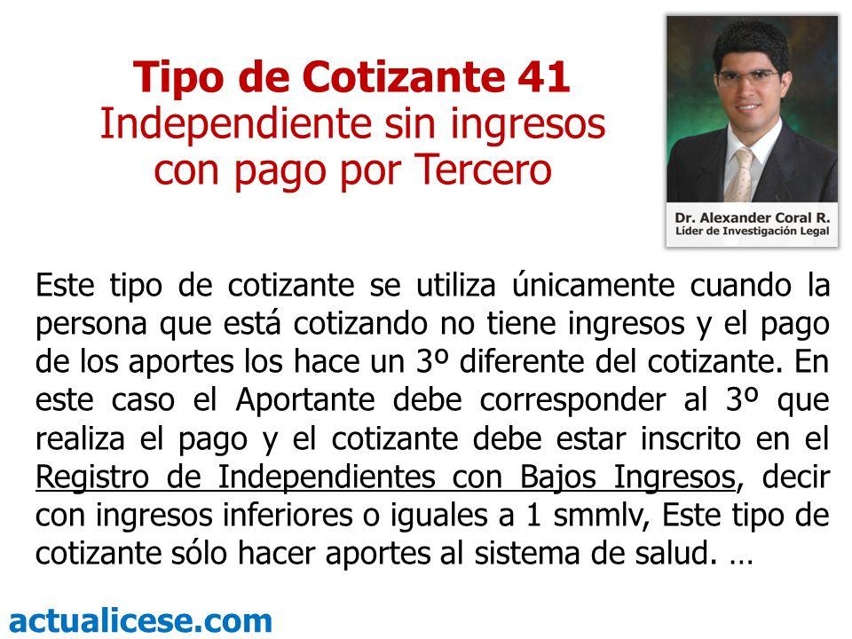 actualicese.com Tipo de Cotizante 41 Independiente sin ingresos con pago por Tercero Este tipo de cotizante se utiliza únicamente cuando la persona qu