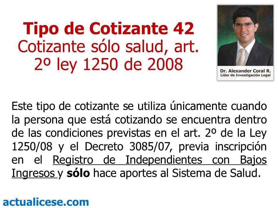 actualicese.com Tipo de Cotizante 42 Cotizante sólo salud, art. 2º ley 1250 de 2008 Este tipo de cotizante se utiliza únicamente cuando la persona que
