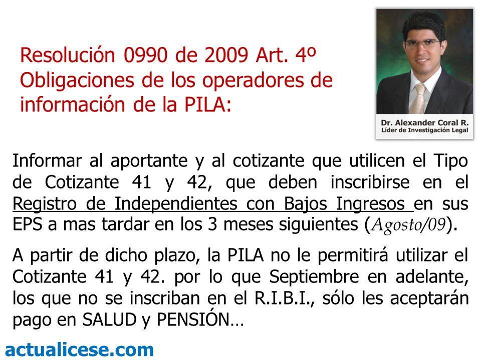 actualicese.com Resolución 0990 de 2009 Art. 4º Obligaciones de los operadores de información de la PILA: Informar al aportante y al cotizante que uti