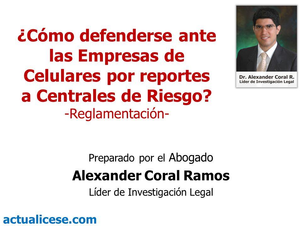 actualicese.com ¿Cómo defenderse ante las Empresas de Celulares por reportes a Centrales de Riesgo? -Reglamentación- Preparado por el Abogado Alexande