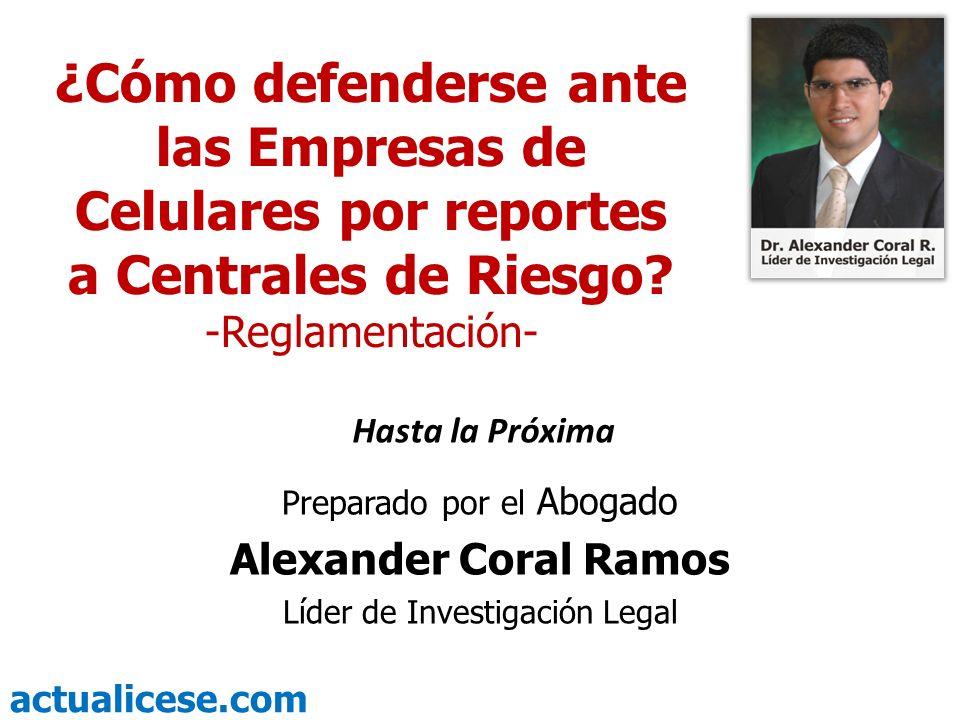 actualicese.com Hasta la Próxima Preparado por el Abogado Alexander Coral Ramos Líder de Investigación Legal ¿Cómo defenderse ante las Empresas de Cel