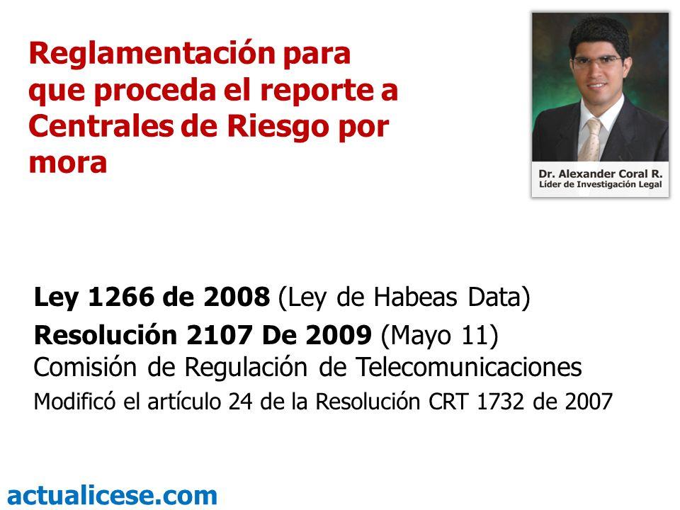 actualicese.com Reglamentación para que proceda el reporte a Centrales de Riesgo por mora Ley 1266 de 2008 (Ley de Habeas Data) Resolución 2107 De 200