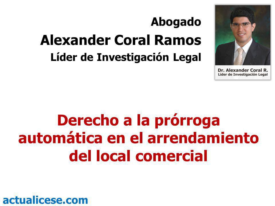 actualicese.com Derecho a la prórroga automática en el arrendamiento del local comercial Abogado Alexander Coral Ramos Líder de Investigación Legal
