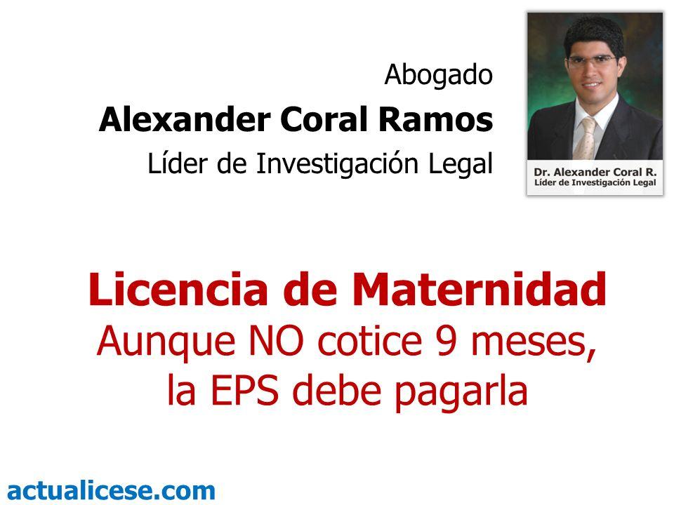 actualicese.com Licencia de Maternidad Aunque NO cotice 9 meses, la EPS debe pagarla Abogado Alexander Coral Ramos Líder de Investigación Legal