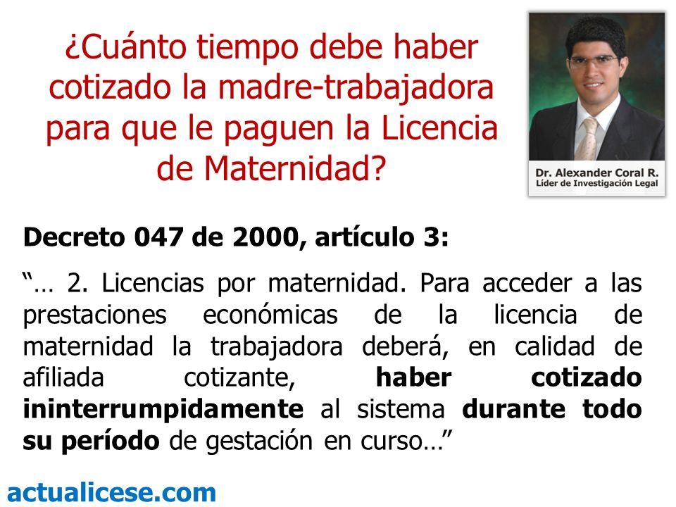 actualicese.com ¿Cuánto tiempo debe haber cotizado la madre-trabajadora para que le paguen la Licencia de Maternidad? Decreto 047 de 2000, artículo 3:
