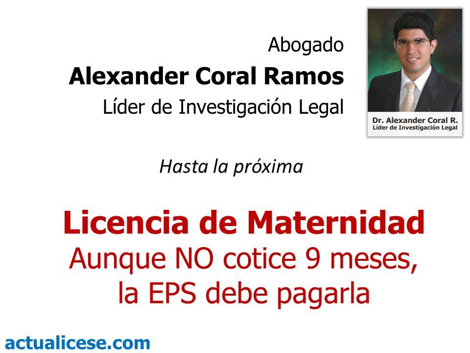 actualicese.com Licencia de Maternidad Aunque NO cotice 9 meses, la EPS debe pagarla Abogado Alexander Coral Ramos Líder de Investigación Legal Hasta